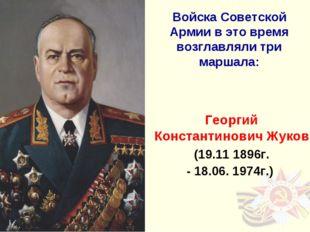 Войска Советской Армии в это время возглавляли три маршала: Георгий Константи