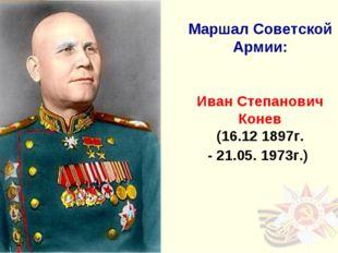 Маршал Советской Армии: Иван Степанович Конев (16.12 1897г. - 21.05. 1973г.)