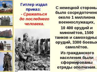 Гитлер издал приказ: - Сражаться до последнего человека. С немецкой стороны б