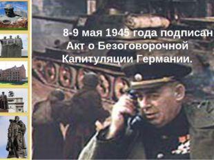8-9 мая 1945 года подписан Акт о Безоговорочной Капитуляции Германии.