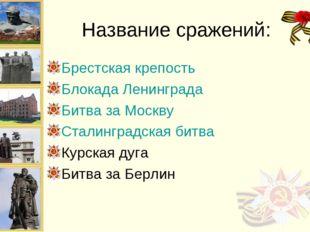 Название сражений: Брестская крепость Блокада Ленинграда Битва за Москву Стал