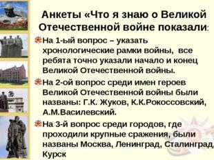 Анкеты «Что я знаю о Великой Отечественной войне показали: На 1-ый вопрос – у