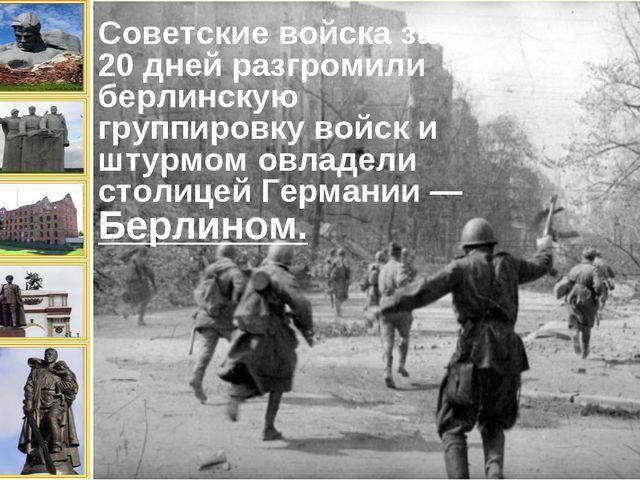Советские войска за 20 дней разгромили берлинскую группировку войск и штурмом...