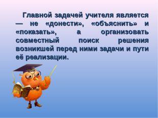 Главной задачей учителя является — не «донести», «объяснить» и «показать», а
