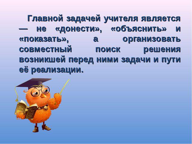 Главной задачей учителя является — не «донести», «объяснить» и «показать», а...