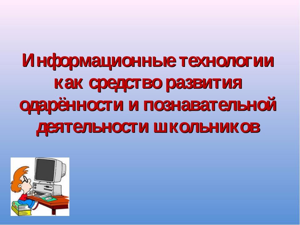 Информационные технологии как средство развития одарённости и познавательной...