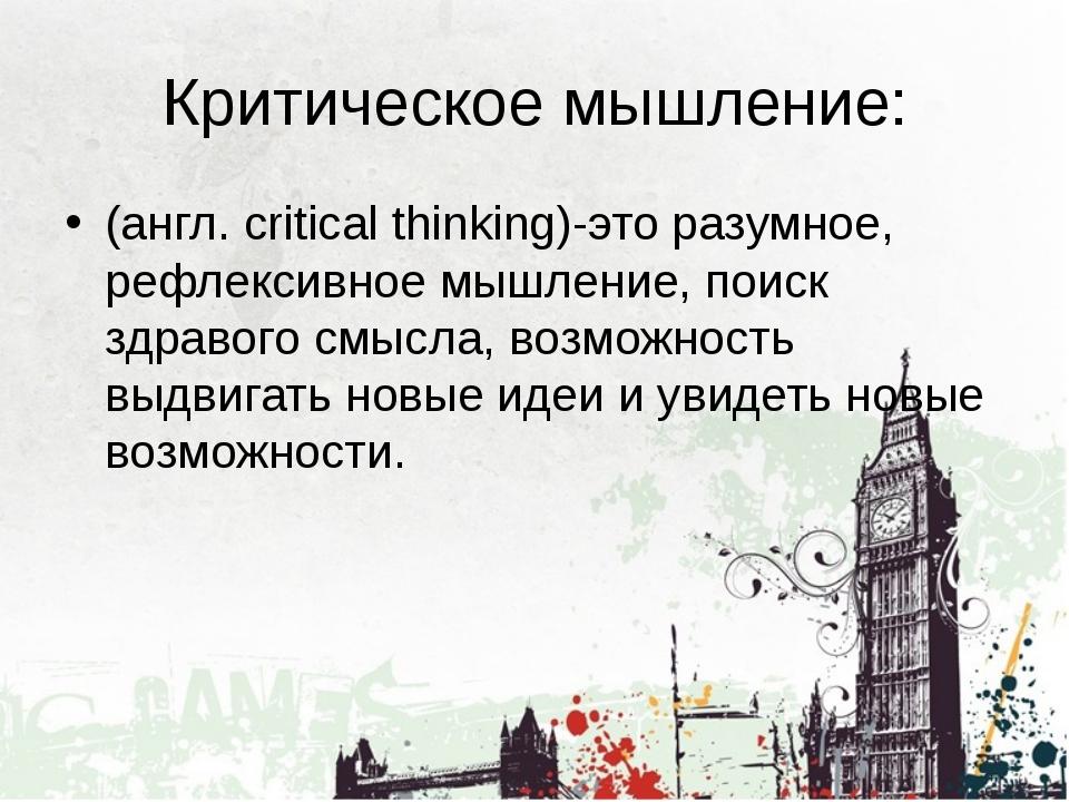 Критическое мышление: (англ. critical thinking)-это разумное, рефлексивное мы...