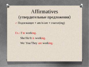 Affirmatives (утвердительные предложения) Подлежащее + am/is/are + глагол(ing