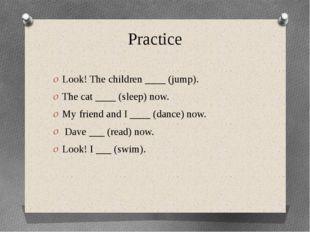 Practice Look! The children ____ (jump). The cat ____ (sleep) now. My friend