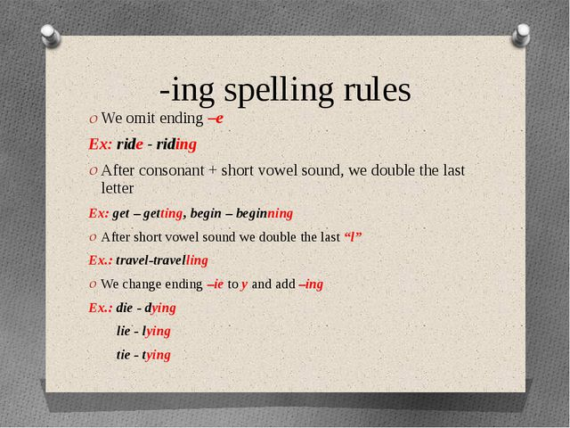 -ing spelling rules We omit ending –e Ex: ride - riding After consonant + sho...