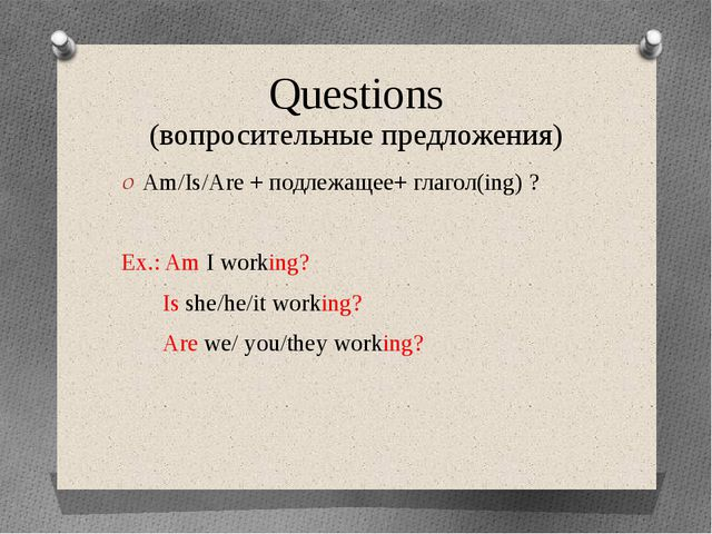 Questions (вопросительные предложения) Am/Is/Are + подлежащее+ глагол(ing) ?...
