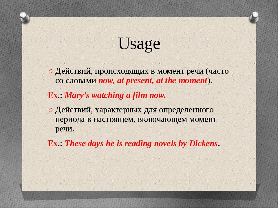 Usage Действий, происходящих в момент речи (часто со словами now, at present,...