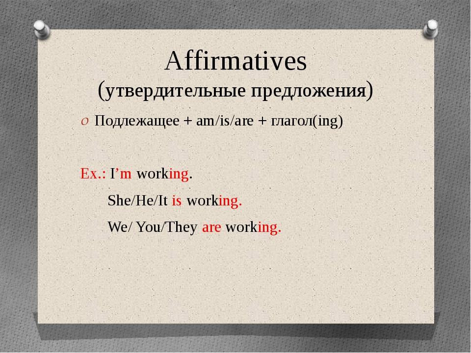 Affirmatives (утвердительные предложения) Подлежащее + am/is/are + глагол(ing...