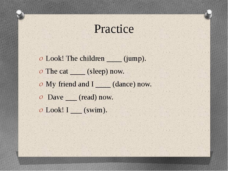 Practice Look! The children ____ (jump). The cat ____ (sleep) now. My friend...