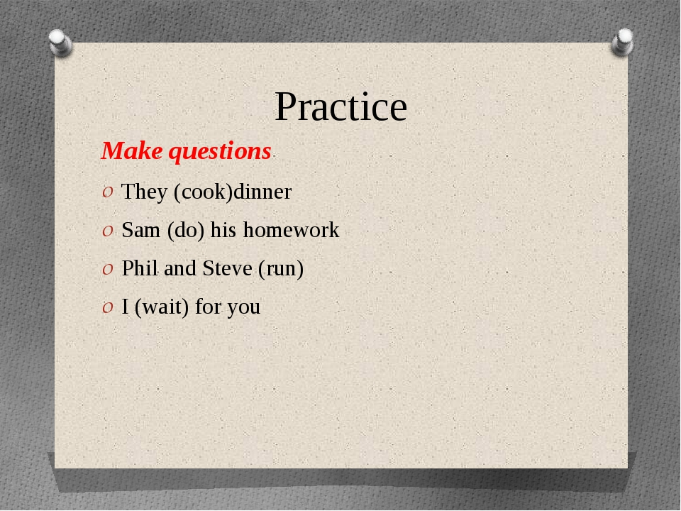 Practice Make questions They (cook)dinner Sam (do) his homework Phil and Stev...