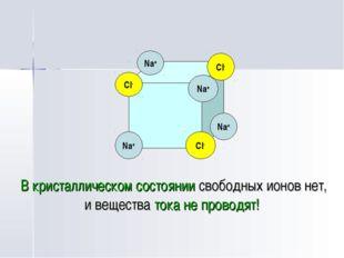 В кристаллическом состоянии свободных ионов нет, и вещества тока не проводят
