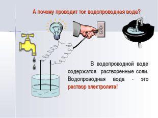 А почему проводит ток водопроводная вода? В водопроводной воде содержатся рас