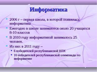 Информатика 2006 г – первая школа, в которой появилась информатика Ежегодно в