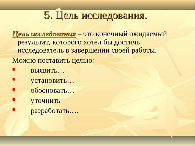 5. Цель исследования. Цель исследования – это конечный ожидаемый результат, к...