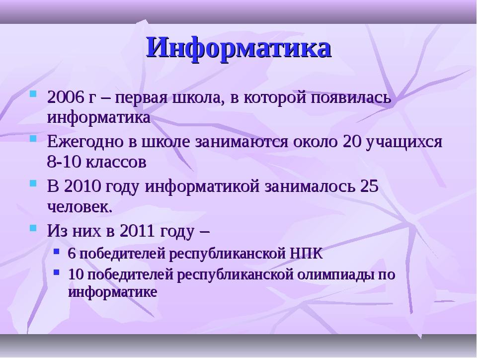 Информатика 2006 г – первая школа, в которой появилась информатика Ежегодно в...