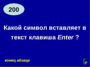 200 Какой символ вставляет в текст клавиша Enter ? конец абзаца