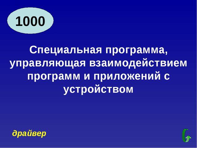 1000 Специальная программа, управляющая взаимодействием программ и приложений...