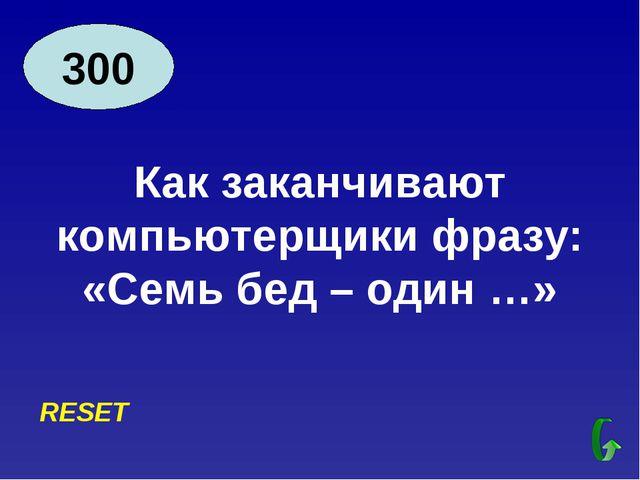 300 Как заканчивают компьютерщики фразу: «Семь бед – один …» RESET