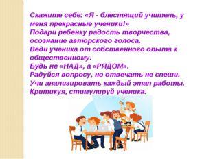 Скажите себе: «Я - блестящий учитель, у меня прекрасные ученики!» Подари ребе