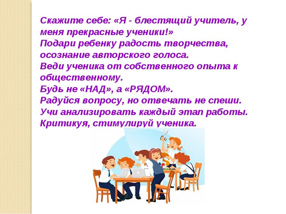 Скажите себе: «Я - блестящий учитель, у меня прекрасные ученики!» Подари ребе...