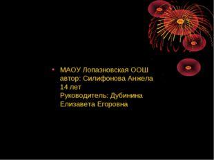 МАОУ Лопазновская ООШ автор: Силифонова Анжела 14 лет Руководитель: Дубинина