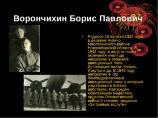 Ворончихин Борис Павлович Родился 19 августа 1922 года в деревне Чупино, Масл