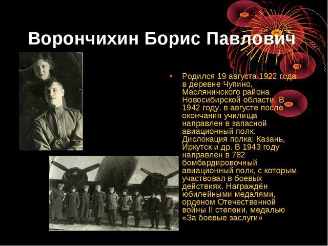 Ворончихин Борис Павлович Родился 19 августа 1922 года в деревне Чупино, Масл...