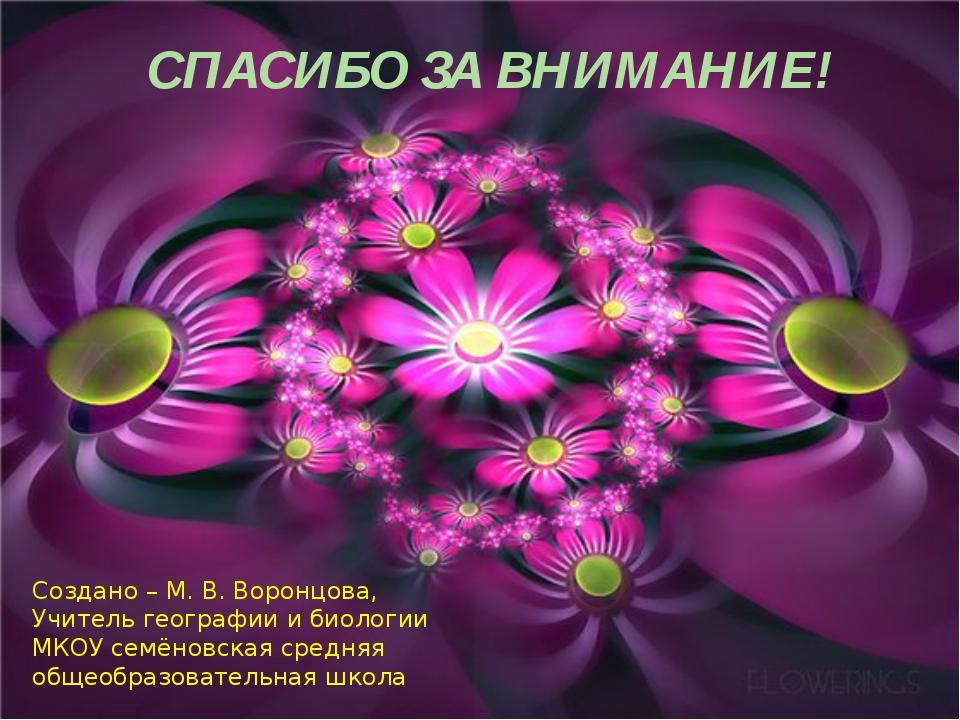 СПАСИБО ЗА ВНИМАНИЕ! Создано – М. В. Воронцова, Учитель географии и биологии...