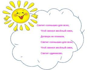 Светит солнышко для всех, Чтоб звенел весёлый смех, Детвора не п