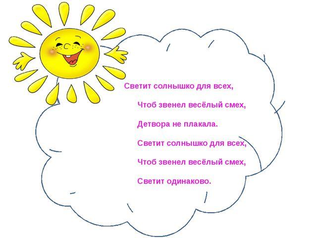 Светит солнышко для всех, Чтоб звенел весёлый смех, Детвора не п...