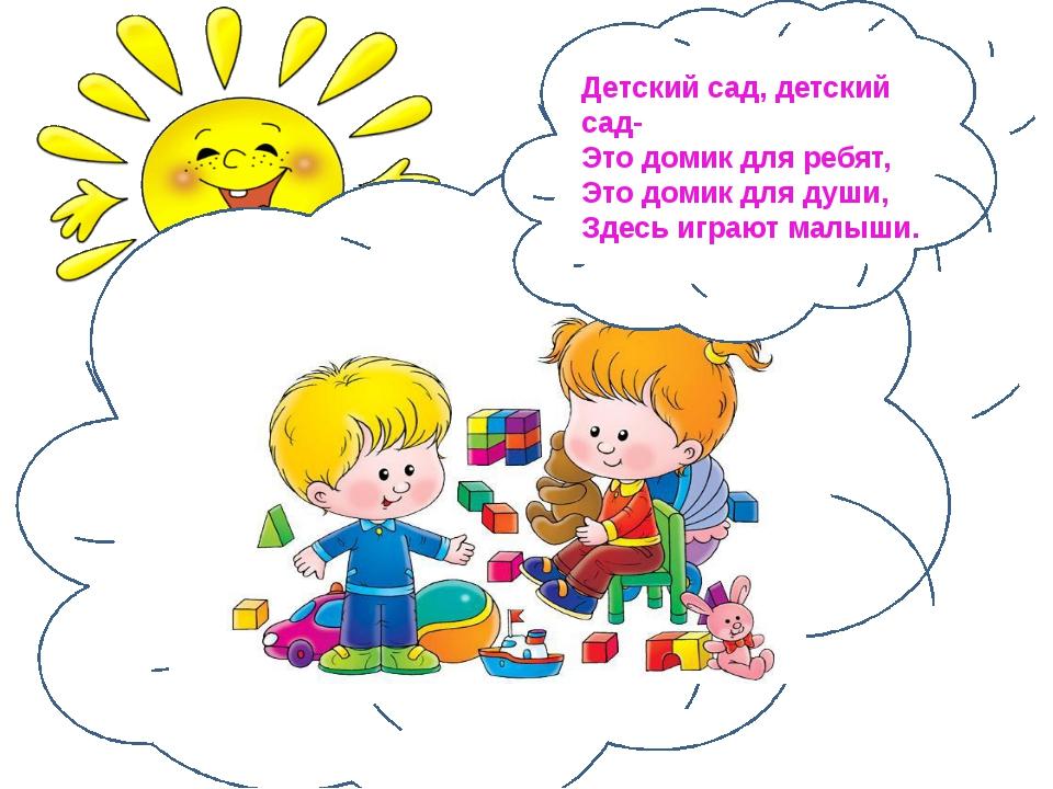 Детский сад, детский сад- Это домик для ребят, Это домик для души, Здесь игр...