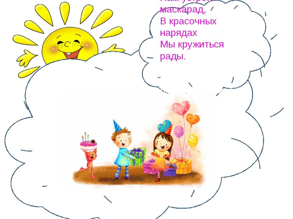 Ну, а в праздник детский сад Нам устроит маскарад, В красочных нарядах Мы кр...