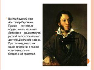 Великий русский поэт Александр Сергеевич Пушкин полностью осуществил то, что