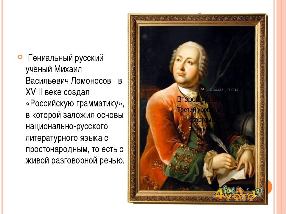 Гениальный русский учёный Михаил Васильевич Ломоносов в ХVIII веке создал «Р...