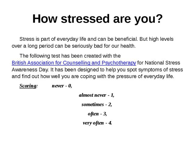 How stressed are you? 	Stress is part of everyday life and can be beneficial....