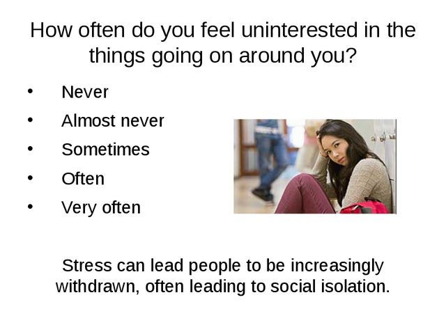 How often do you feel uninterested in the things going on around you? Never A...