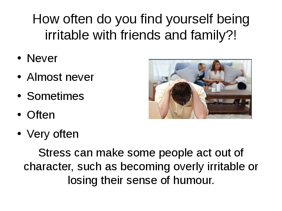 How often do you find yourself being irritable with friends and family?! Neve...