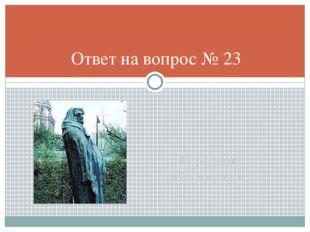 О.роден «бальзак» Ответ на вопрос № 23