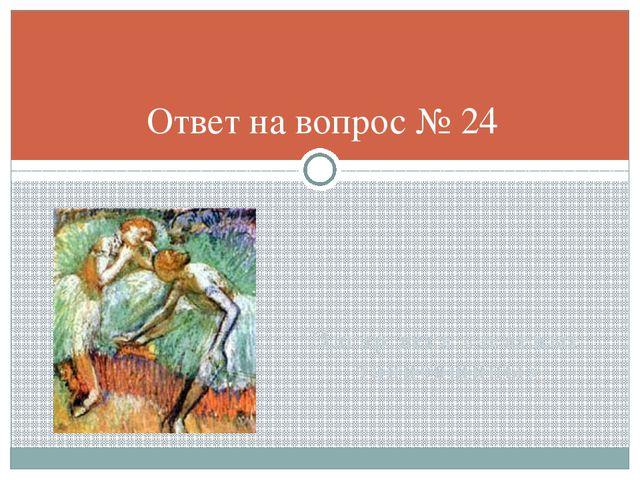 Эдгар дега «зеленые танцовщицы» Ответ на вопрос № 24