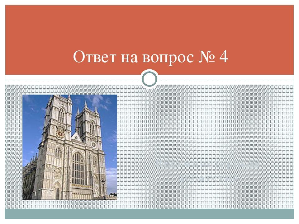 Вестминстерское аббатство Ответ на вопрос № 4