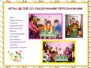 ИГРЫ ДЕТЕЙ СО СКАЗОЧНЫМИ ПЕРСОНАЖАМИ Дети продолжают учиться выразительно про