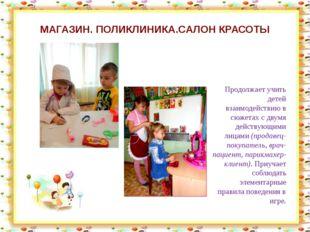 МАГАЗИН. ПОЛИКЛИНИКА.САЛОН КРАСОТЫ Продолжает учить детей взаимодействию в сю