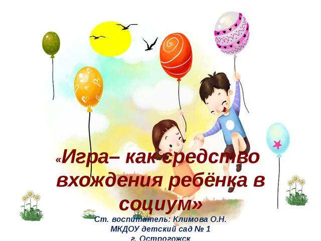 «Игра– как средство вхождения ребёнка в социум» Ст. воспитатель: Климова О.Н....