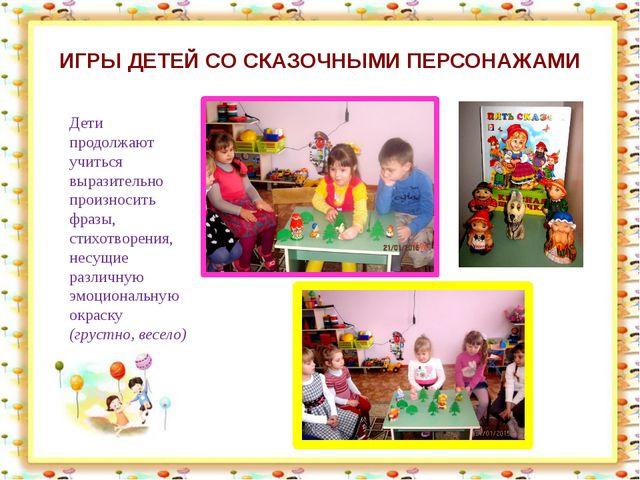 ИГРЫ ДЕТЕЙ СО СКАЗОЧНЫМИ ПЕРСОНАЖАМИ Дети продолжают учиться выразительно про...