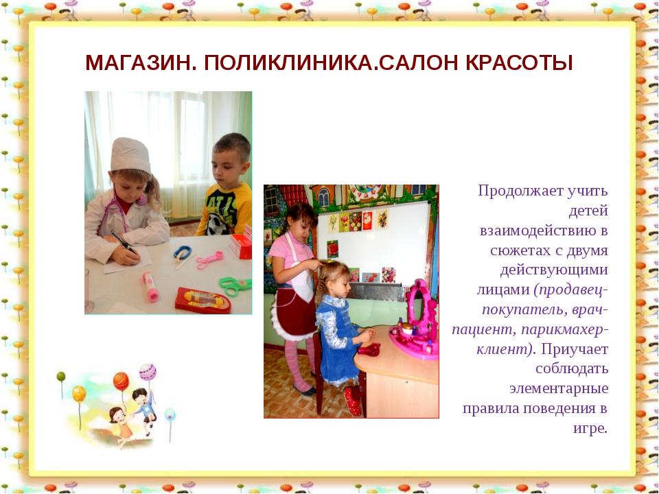 МАГАЗИН. ПОЛИКЛИНИКА.САЛОН КРАСОТЫ Продолжает учить детей взаимодействию в сю...